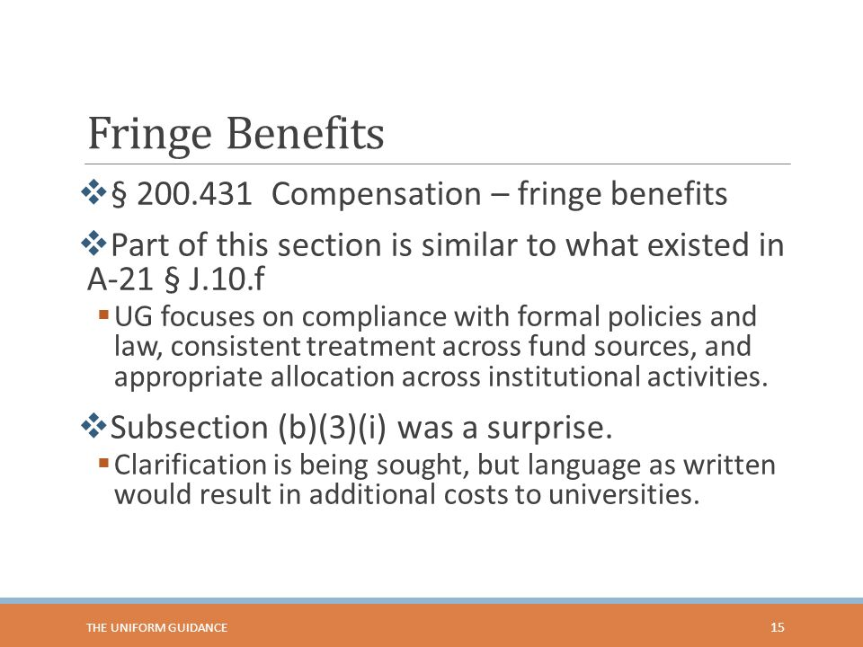 Fringe Benefits  § 200.431 Compensation – fringe benefits  Part of this section is similar to what existed in A-21 § J.10.f  UG focuses on complian