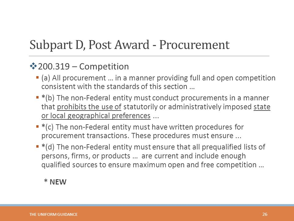 Subpart D, Post Award - Procurement  200.319 – Competition  (a) All procurement … in a manner providing full and open competition consistent with the standards of this section …  *(b) The non-Federal entity must conduct procurements in a manner that prohibits the use of statutorily or administratively imposed state or local geographical preferences...