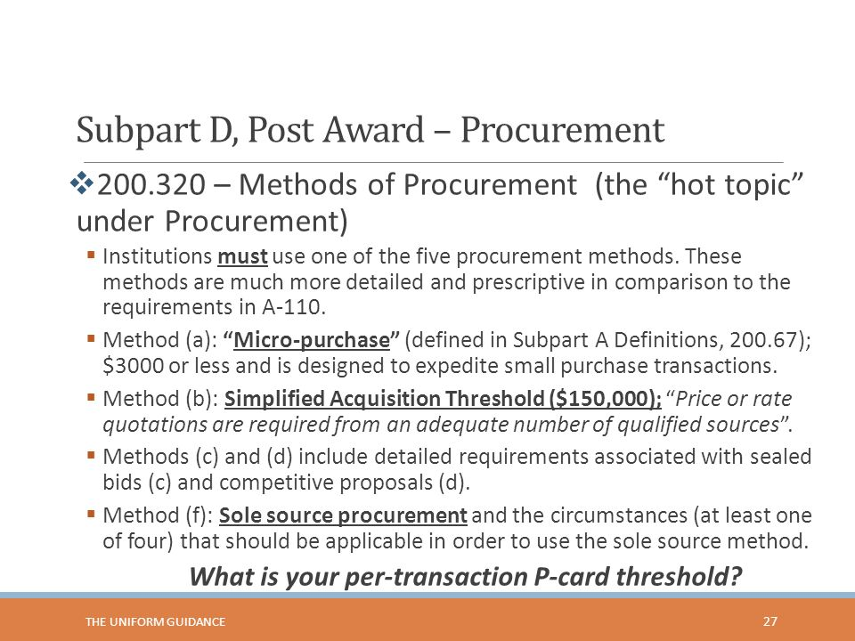 Subpart D, Post Award – Procurement  200.320 – Methods of Procurement (the hot topic under Procurement)  Institutions must use one of the five procurement methods.