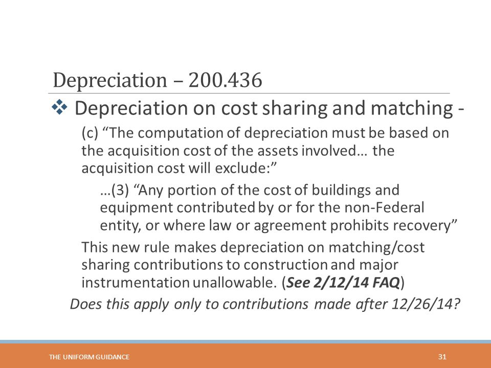 Depreciation – 200.436  Depreciation on cost sharing and matching - (c) The computation of depreciation must be based on the acquisition cost of the assets involved… the acquisition cost will exclude: …(3) Any portion of the cost of buildings and equipment contributed by or for the non-Federal entity, or where law or agreement prohibits recovery This new rule makes depreciation on matching/cost sharing contributions to construction and major instrumentation unallowable.