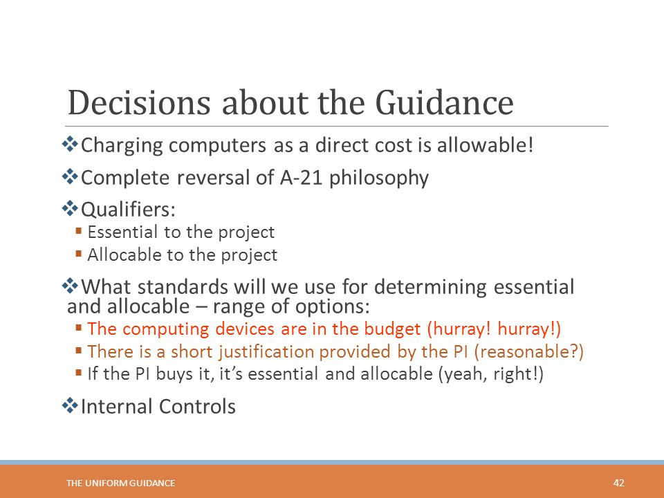 Decisions about the Guidance  Charging computers as a direct cost is allowable!  Complete reversal of A-21 philosophy  Qualifiers:  Essential to t