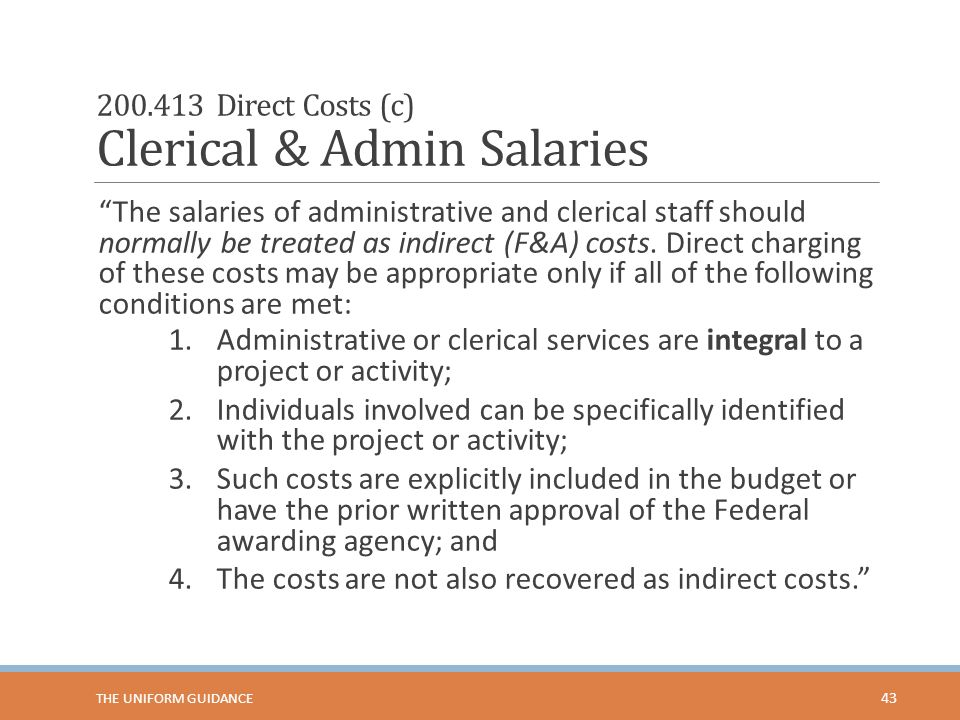 """200.413 Direct Costs (c) Clerical & Admin Salaries """"The salaries of administrative and clerical staff should normally be treated as indirect (F&A) cos"""