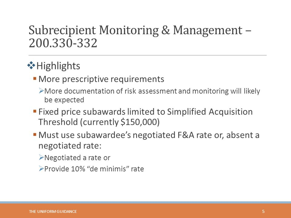 Subrecipient Monitoring & Management – 200.330-332 5  Highlights  More prescriptive requirements  More documentation of risk assessment and monitoring will likely be expected  Fixed price subawards limited to Simplified Acquisition Threshold (currently $150,000)  Must use subawardee's negotiated F&A rate or, absent a negotiated rate:  Negotiated a rate or  Provide 10% de minimis rate THE UNIFORM GUIDANCE