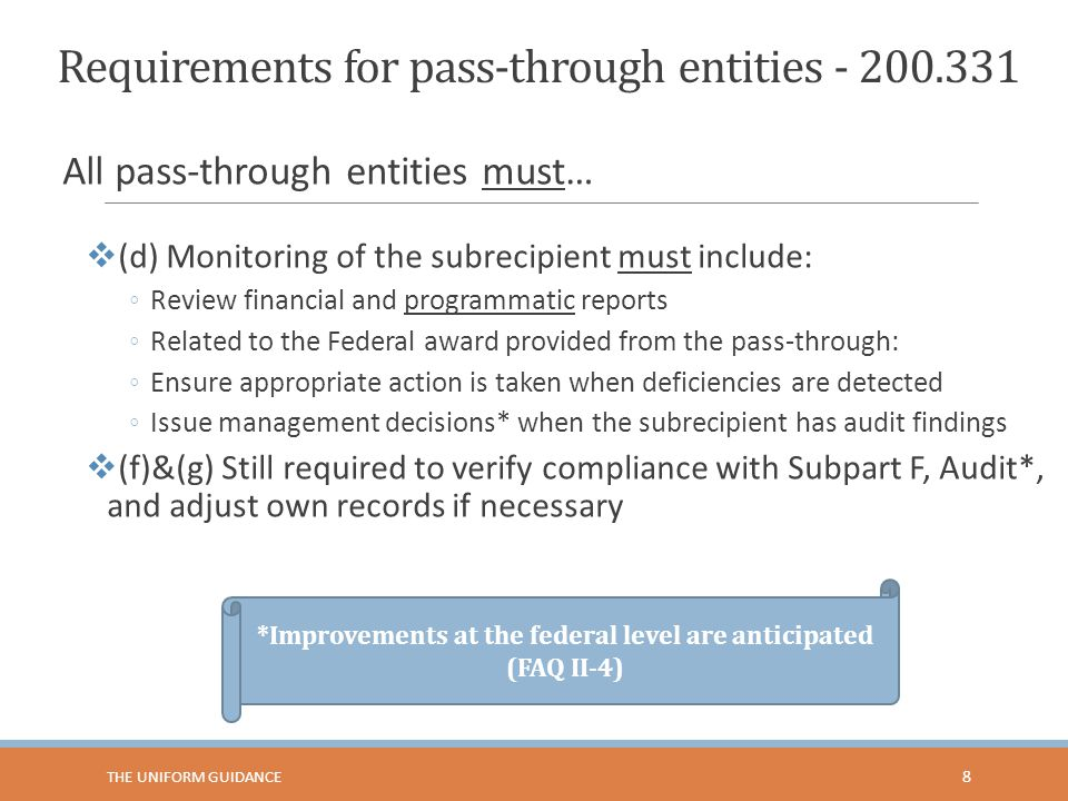 Requirements for pass-through entities - 200.331 All pass-through entities must…  (d) Monitoring of the subrecipient must include: ◦Review financial and programmatic reports ◦Related to the Federal award provided from the pass-through: ◦Ensure appropriate action is taken when deficiencies are detected ◦Issue management decisions* when the subrecipient has audit findings  (f)&(g) Still required to verify compliance with Subpart F, Audit*, and adjust own records if necessary *Improvements at the federal level are anticipated (FAQ II-4) 8 THE UNIFORM GUIDANCE
