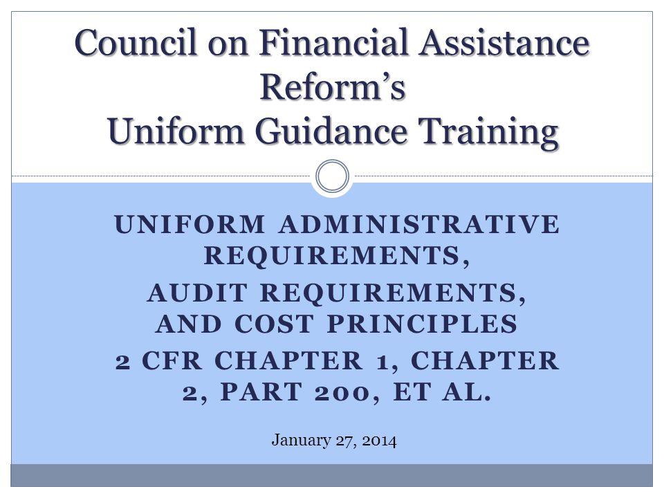 UNIFORM ADMINISTRATIVE REQUIREMENTS, AUDIT REQUIREMENTS, AND COST PRINCIPLES 2 CFR CHAPTER 1, CHAPTER 2, PART 200, ET AL. Council on Financial Assista