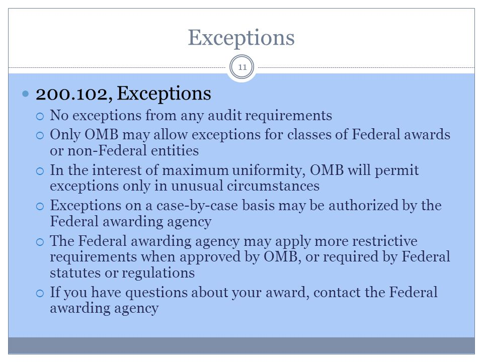 Exceptions 200.102, Exceptions  No exceptions from any audit requirements  Only OMB may allow exceptions for classes of Federal awards or non-Federa
