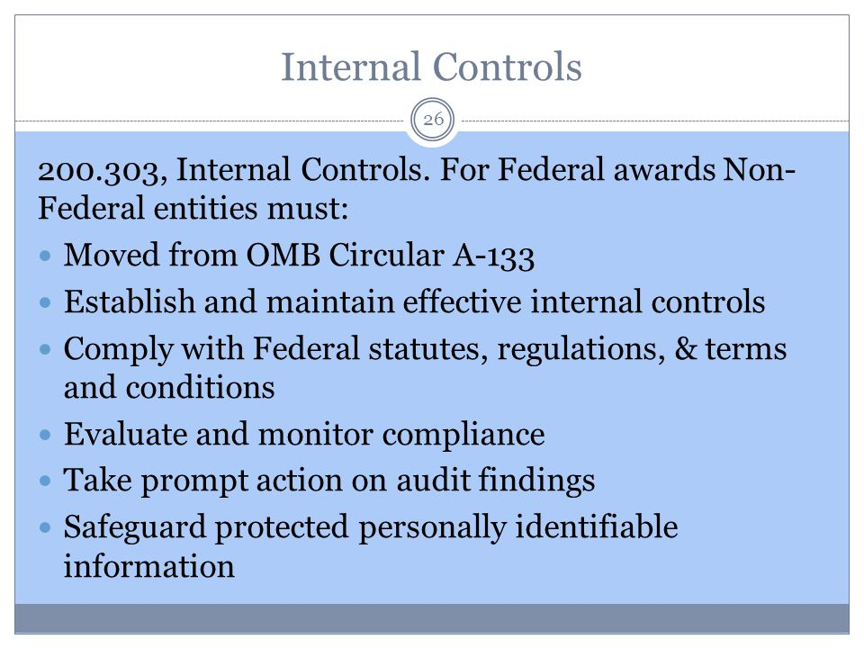 Internal Controls 26 200.303, Internal Controls. For Federal awards Non- Federal entities must: Moved from OMB Circular A-133 Establish and maintain e