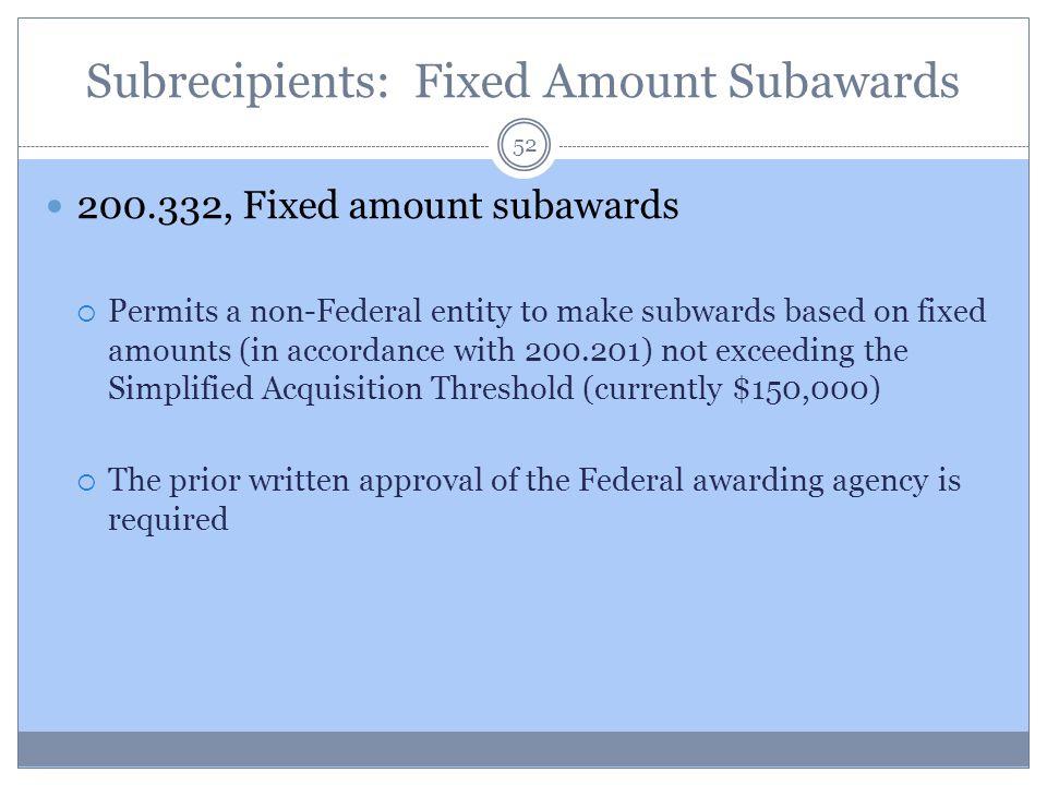 Subrecipients: Fixed Amount Subawards 200.332, Fixed amount subawards  Permits a non-Federal entity to make subwards based on fixed amounts (in accor