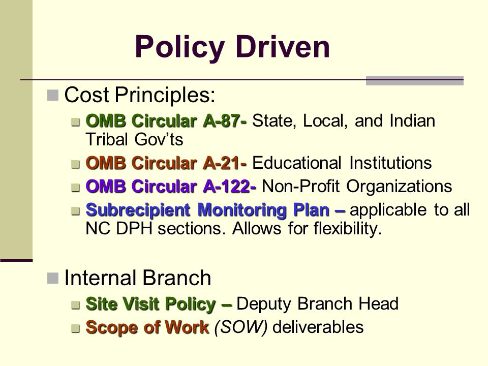 Policy Driven Cost Principles: OMB Circular A-87- OMB Circular A-87- State, Local, and Indian Tribal Gov'ts OMB Circular A-21- Educational Institutions OMB Circular A-21- Educational Institutions OMB Circular A-122- Non-Profit Organizations OMB Circular A-122- Non-Profit Organizations Subrecipient Monitoring Plan – applicable to all NC DPH sections.