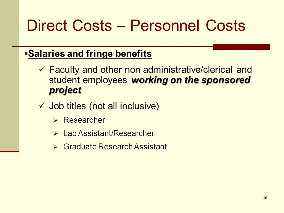 Direct Costs – Personnel Costs  Salaries and fringe benefits working on the sponsored project Faculty and other non administrative/clerical and student employees working on the sponsored project Job titles (not all inclusive)  Researcher  Lab Assistant/Researcher  Graduate Research Assistant 10