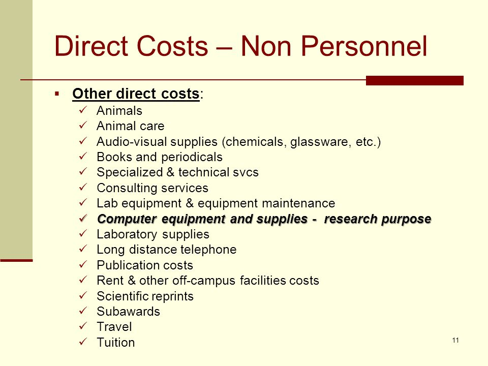 Direct Costs – Non Personnel  Other direct costs: Animals Animal care Audio-visual supplies (chemicals, glassware, etc.) Books and periodicals Specialized & technical svcs Consulting services Lab equipment & equipment maintenance Computer equipment and supplies - research purpose Computer equipment and supplies - research purpose Laboratory supplies Long distance telephone Publication costs Rent & other off-campus facilities costs Scientific reprints Subawards Travel Tuition 11