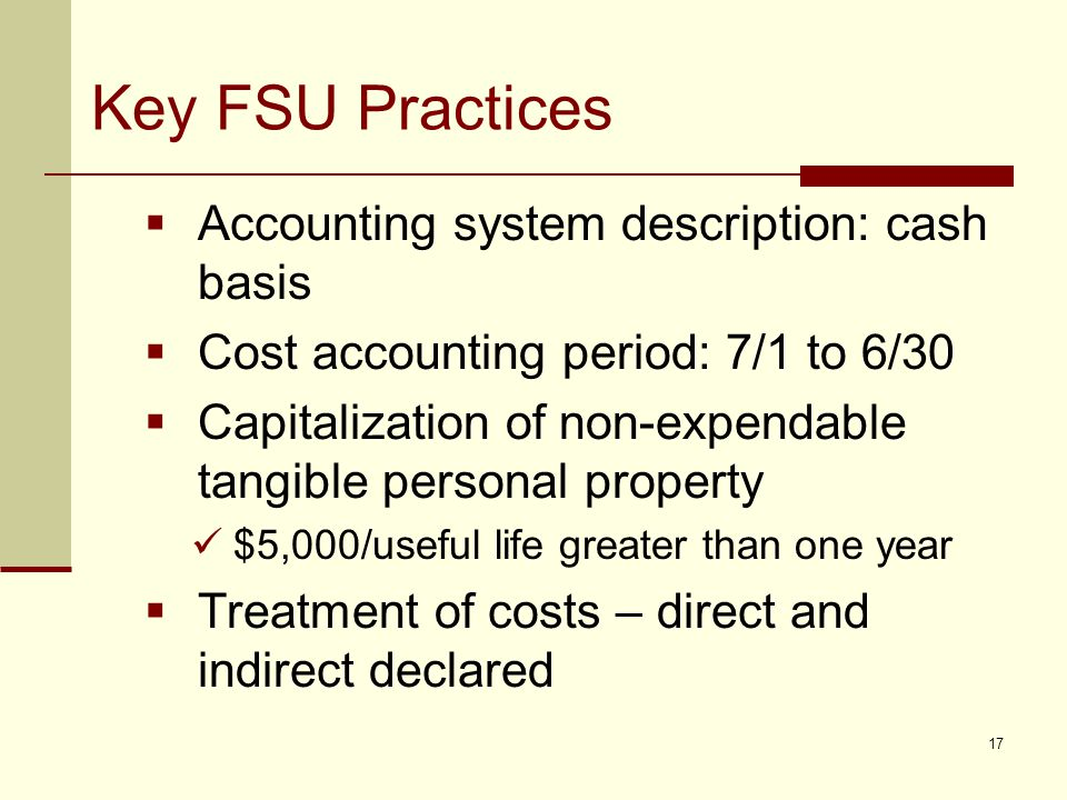 Key FSU Practices  Accounting system description: cash basis  Cost accounting period: 7/1 to 6/30  Capitalization of non-expendable tangible personal property $5,000/useful life greater than one year  Treatment of costs – direct and indirect declared 17