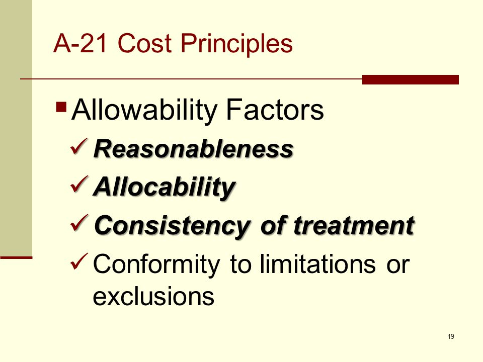 A-21 Cost Principles  Allowability Factors Reasonableness Reasonableness Allocability Allocability Consistency of treatment Consistency of treatment Conformity to limitations or exclusions 19
