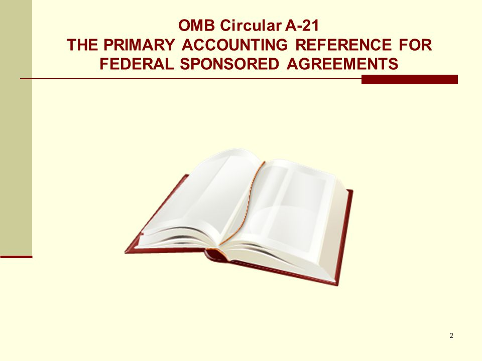 OMB Circular A-21 THE PRIMARY ACCOUNTING REFERENCE FOR FEDERAL SPONSORED AGREEMENTS 2