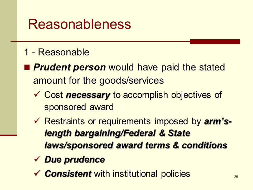 Reasonableness 1 - Reasonable Prudent person would have paid the stated amount for the goods/services necessary Cost necessary to accomplish objectives of sponsored award arm's- length bargaining/Federal & State laws/sponsored award terms & conditions Restraints or requirements imposed by arm's- length bargaining/Federal & State laws/sponsored award terms & conditions Due prudence Due prudence Consistent Consistent with institutional policies 20