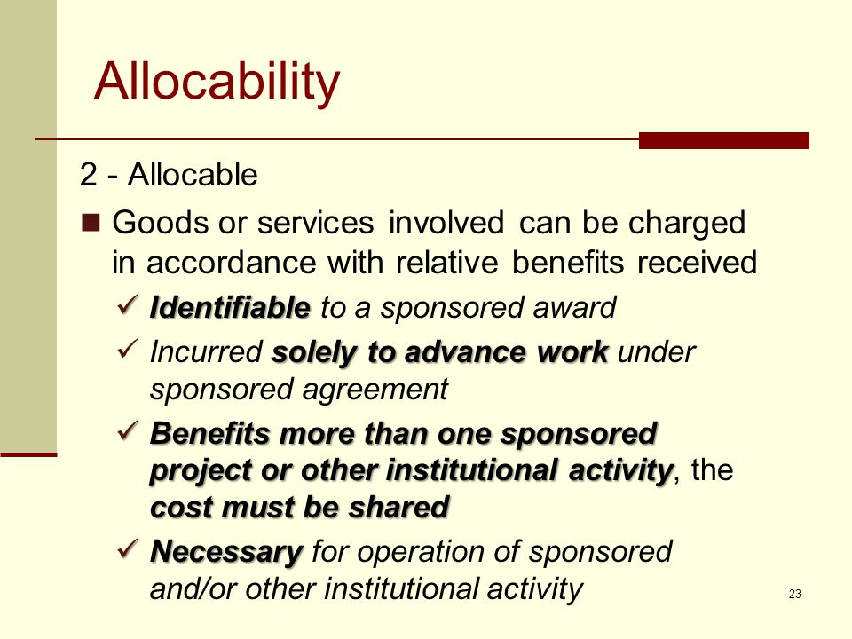 Allocability 2 - Allocable Goods or services involved can be charged in accordance with relative benefits received Identifiable Identifiable to a sponsored award solely to advance work Incurred solely to advance work under sponsored agreement Benefits more than one sponsored project or other institutional activity cost must be shared Benefits more than one sponsored project or other institutional activity, the cost must be shared Necessary Necessary for operation of sponsored and/or other institutional activity 23