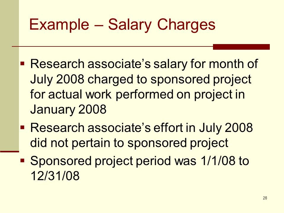 Example – Salary Charges  Research associate's salary for month of July 2008 charged to sponsored project for actual work performed on project in January 2008  Research associate's effort in July 2008 did not pertain to sponsored project  Sponsored project period was 1/1/08 to 12/31/08 28