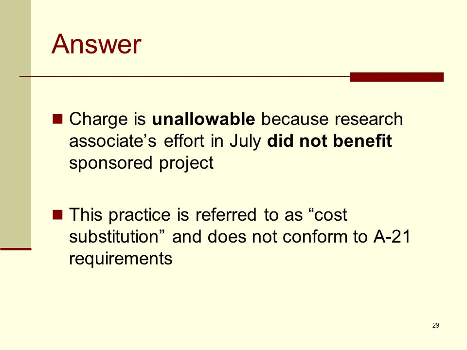 Answer Charge is unallowable because research associate's effort in July did not benefit sponsored project This practice is referred to as cost substitution and does not conform to A-21 requirements 29