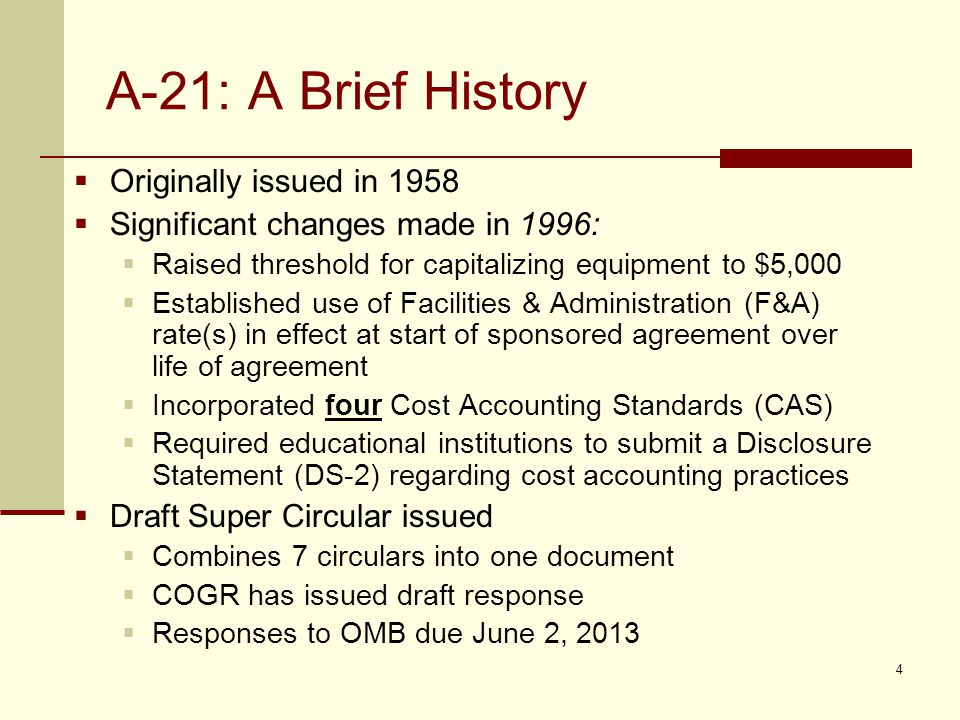 A-21: A Brief History  Originally issued in 1958  Significant changes made in 1996:  Raised threshold for capitalizing equipment to $5,000  Established use of Facilities & Administration (F&A) rate(s) in effect at start of sponsored agreement over life of agreement  Incorporated four Cost Accounting Standards (CAS)  Required educational institutions to submit a Disclosure Statement (DS-2) regarding cost accounting practices  Draft Super Circular issued  Combines 7 circulars into one document  COGR has issued draft response  Responses to OMB due June 2, 2013 4