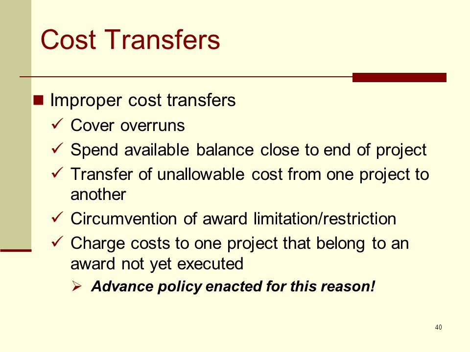 Cost Transfers Improper cost transfers Cover overruns Spend available balance close to end of project Transfer of unallowable cost from one project to another Circumvention of award limitation/restriction Charge costs to one project that belong to an award not yet executed  Advance policy enacted for this reason.