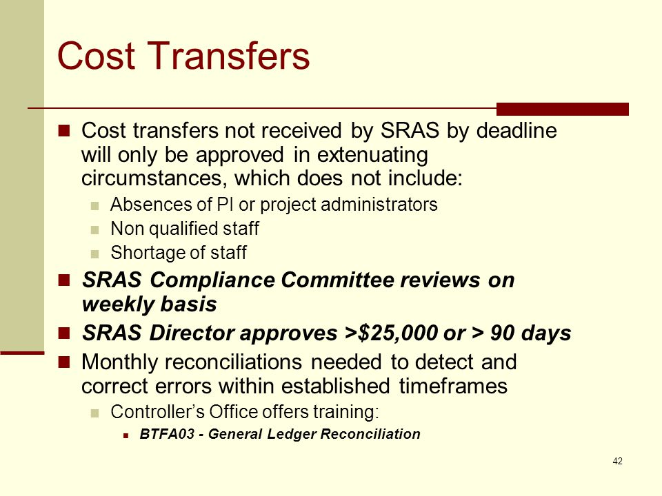 Cost Transfers Cost transfers not received by SRAS by deadline will only be approved in extenuating circumstances, which does not include: Absences of PI or project administrators Non qualified staff Shortage of staff SRAS Compliance Committee reviews on weekly basis SRAS Director approves >$25,000 or > 90 days Monthly reconciliations needed to detect and correct errors within established timeframes Controller's Office offers training: BTFA03 - General Ledger Reconciliation 42