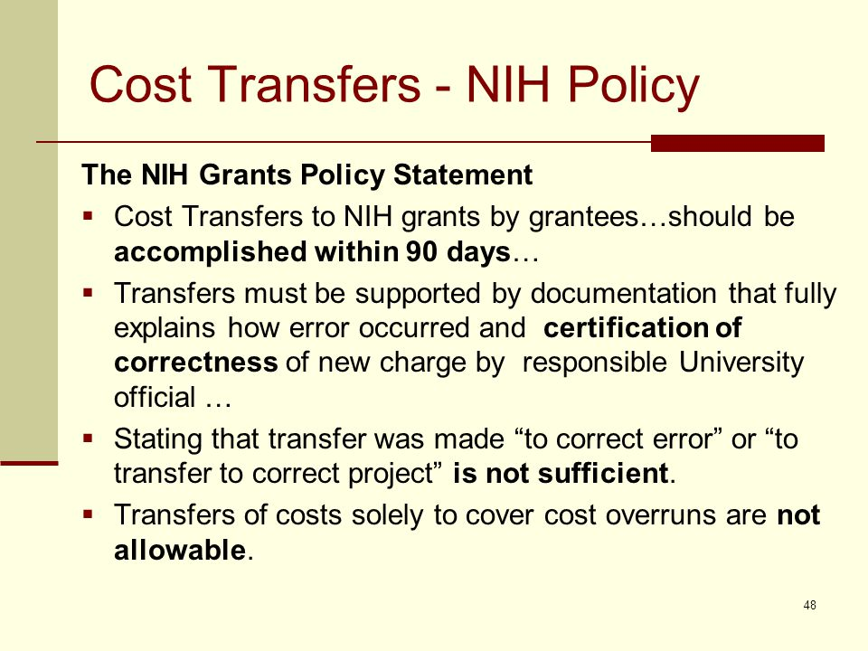 Cost Transfers - NIH Policy The NIH Grants Policy Statement  Cost Transfers to NIH grants by grantees…should be accomplished within 90 days…  Transfers must be supported by documentation that fully explains how error occurred and certification of correctness of new charge by responsible University official …  Stating that transfer was made to correct error or to transfer to correct project is not sufficient.
