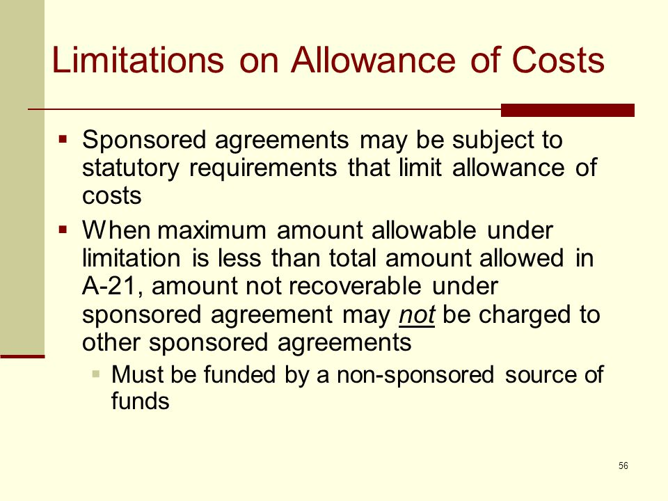 Limitations on Allowance of Costs  Sponsored agreements may be subject to statutory requirements that limit allowance of costs  When maximum amount allowable under limitation is less than total amount allowed in A-21, amount not recoverable under sponsored agreement may not be charged to other sponsored agreements  Must be funded by a non-sponsored source of funds 56