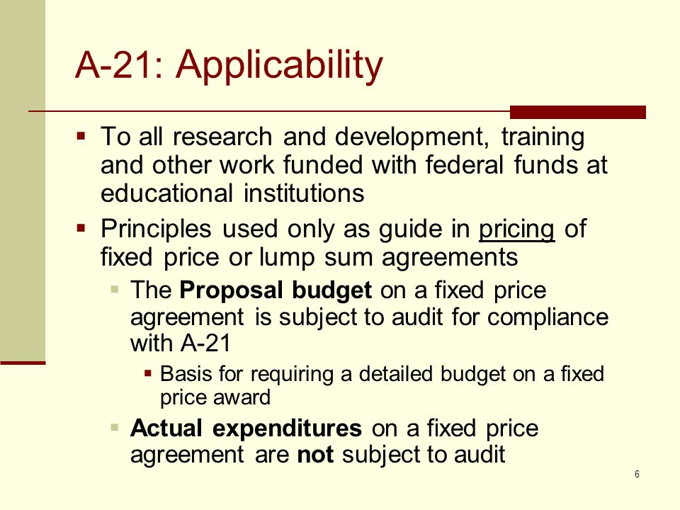 A-21: Applicability  To all research and development, training and other work funded with federal funds at educational institutions  Principles used only as guide in pricing of fixed price or lump sum agreements  The Proposal budget on a fixed price agreement is subject to audit for compliance with A-21  Basis for requiring a detailed budget on a fixed price award  Actual expenditures on a fixed price agreement are not subject to audit 6
