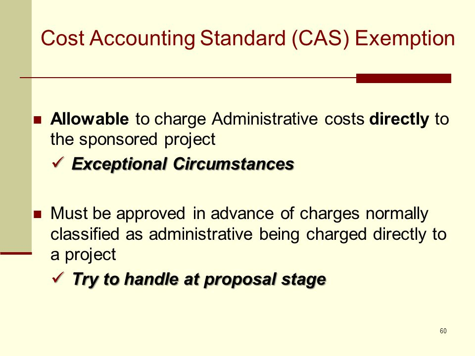 Cost Accounting Standard (CAS) Exemption Allowable to charge Administrative costs directly to the sponsored project Exceptional Circumstances Exceptional Circumstances Must be approved in advance of charges normally classified as administrative being charged directly to a project Try to handle at proposal stage Try to handle at proposal stage 60