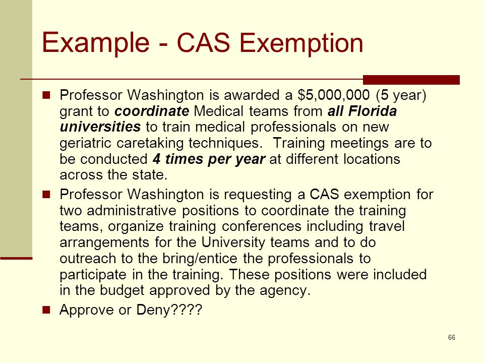 Example - CAS Exemption Professor Washington is awarded a $5,000,000 (5 year) grant to coordinate Medical teams from all Florida universities to train medical professionals on new geriatric caretaking techniques.