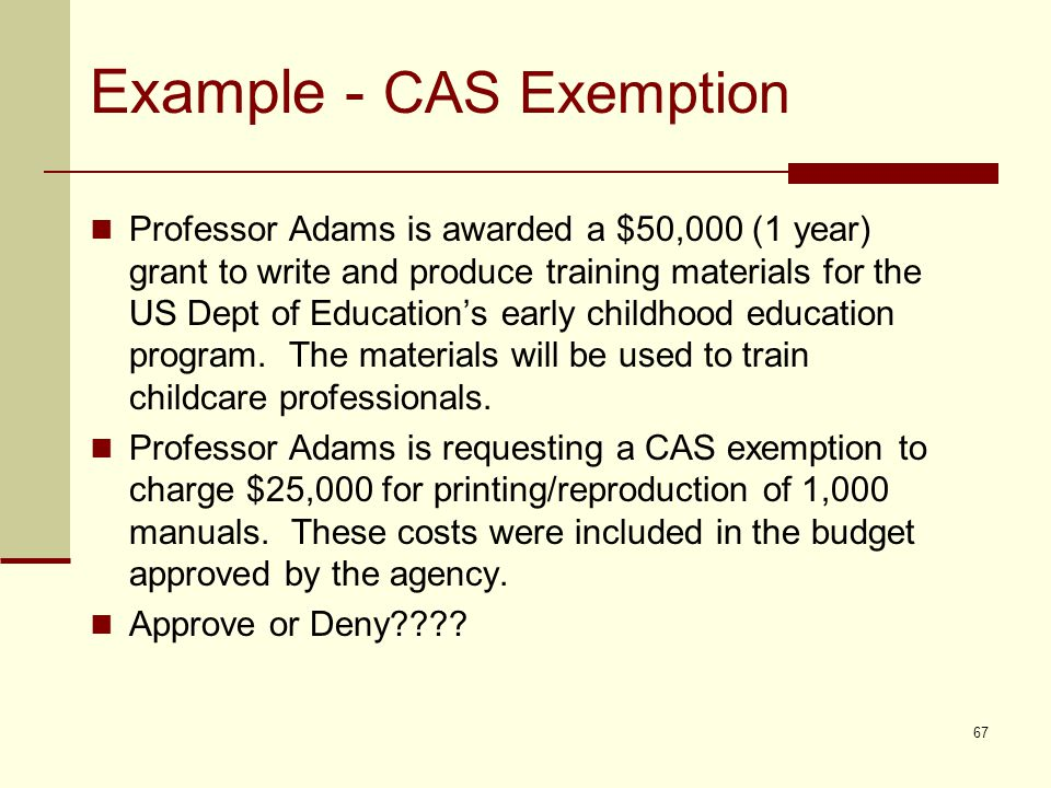 Example - CAS Exemption Professor Adams is awarded a $50,000 (1 year) grant to write and produce training materials for the US Dept of Education's early childhood education program.