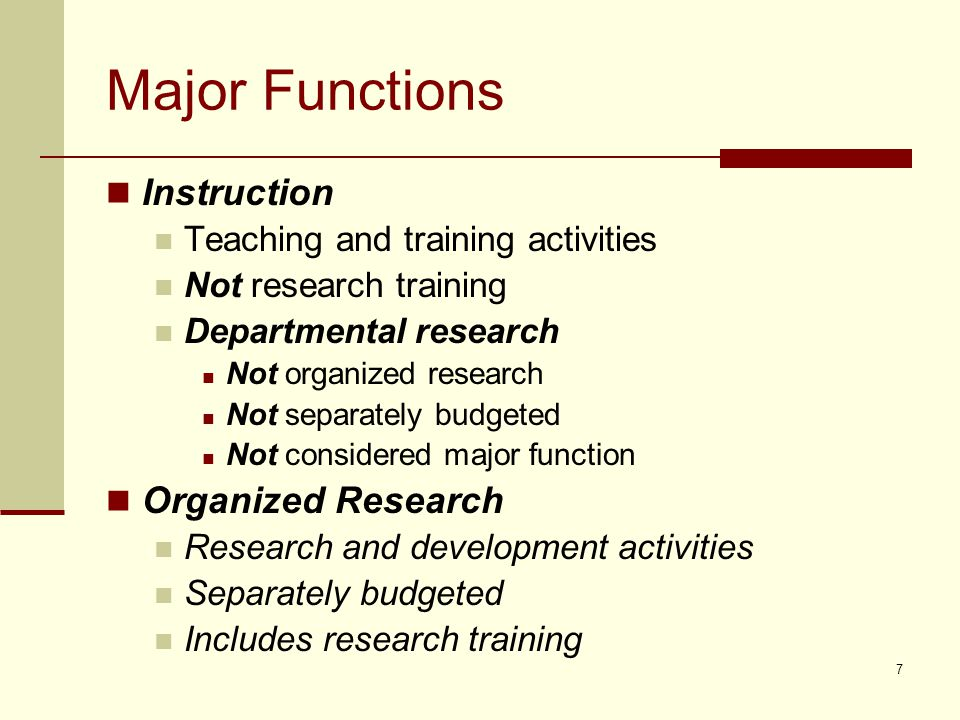 Major Functions Instruction Teaching and training activities Not research training Departmental research Not organized research Not separately budgeted Not considered major function Organized Research Research and development activities Separately budgeted Includes research training 7