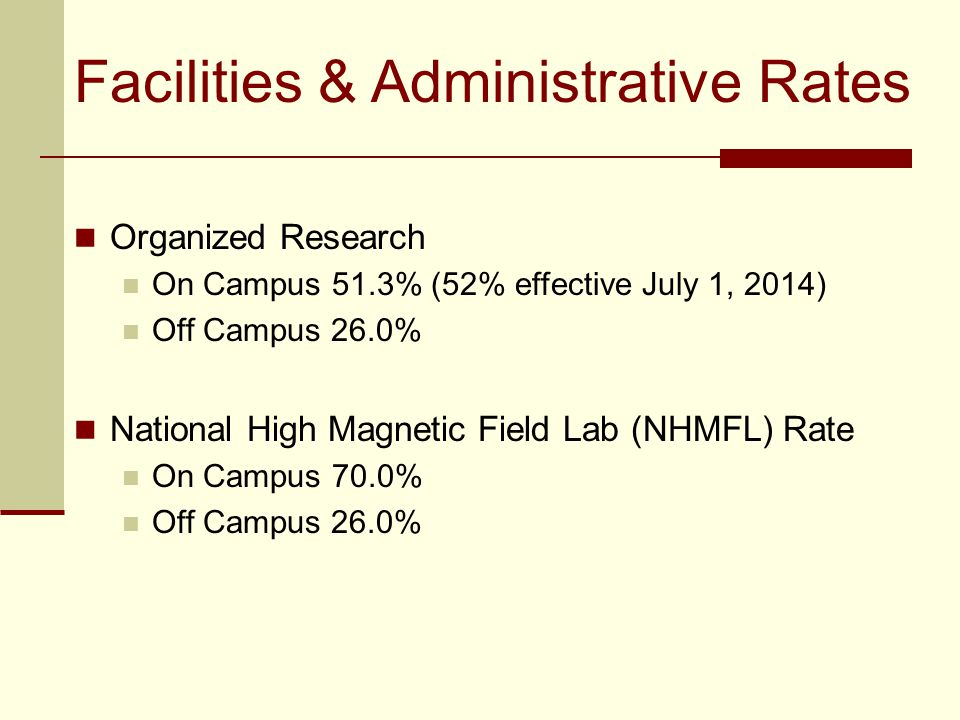 Facilities & Administrative Rates Organized Research On Campus 51.3% (52% effective July 1, 2014) Off Campus 26.0% National High Magnetic Field Lab (NHMFL) Rate On Campus 70.0% Off Campus 26.0%