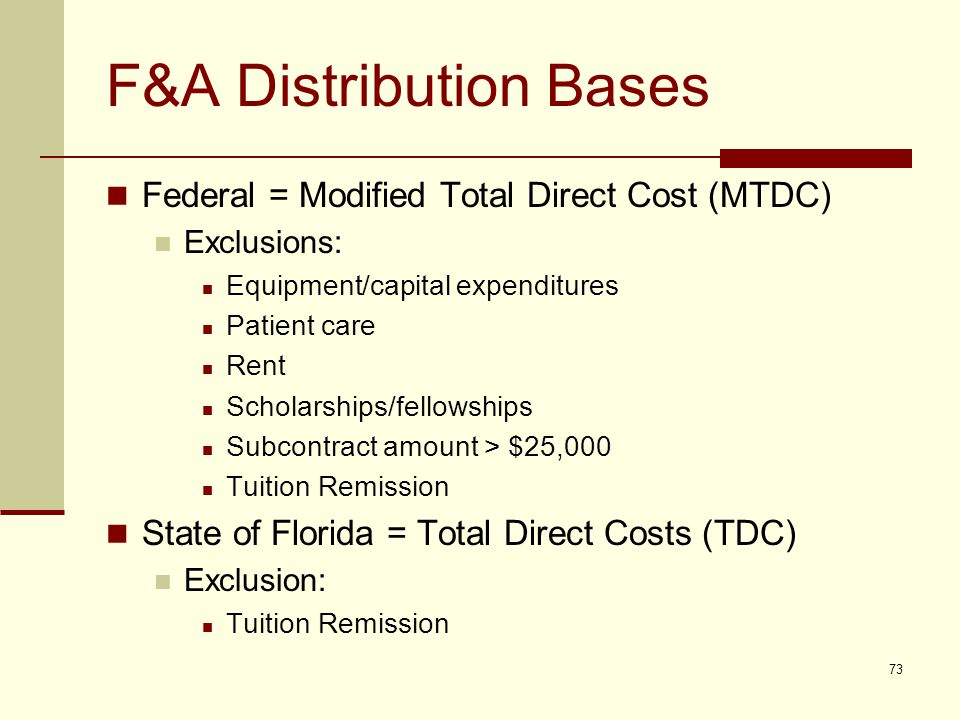 F&A Distribution Bases Federal = Modified Total Direct Cost (MTDC) Exclusions: Equipment/capital expenditures Patient care Rent Scholarships/fellowships Subcontract amount > $25,000 Tuition Remission State of Florida = Total Direct Costs (TDC) Exclusion: Tuition Remission 73