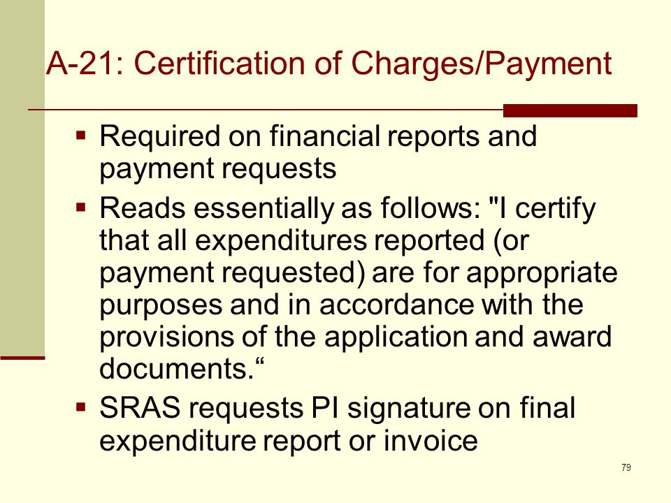 A-21: Certification of Charges/Payment  Required on financial reports and payment requests  Reads essentially as follows: I certify that all expenditures reported (or payment requested) are for appropriate purposes and in accordance with the provisions of the application and award documents.  SRAS requests PI signature on final expenditure report or invoice 79