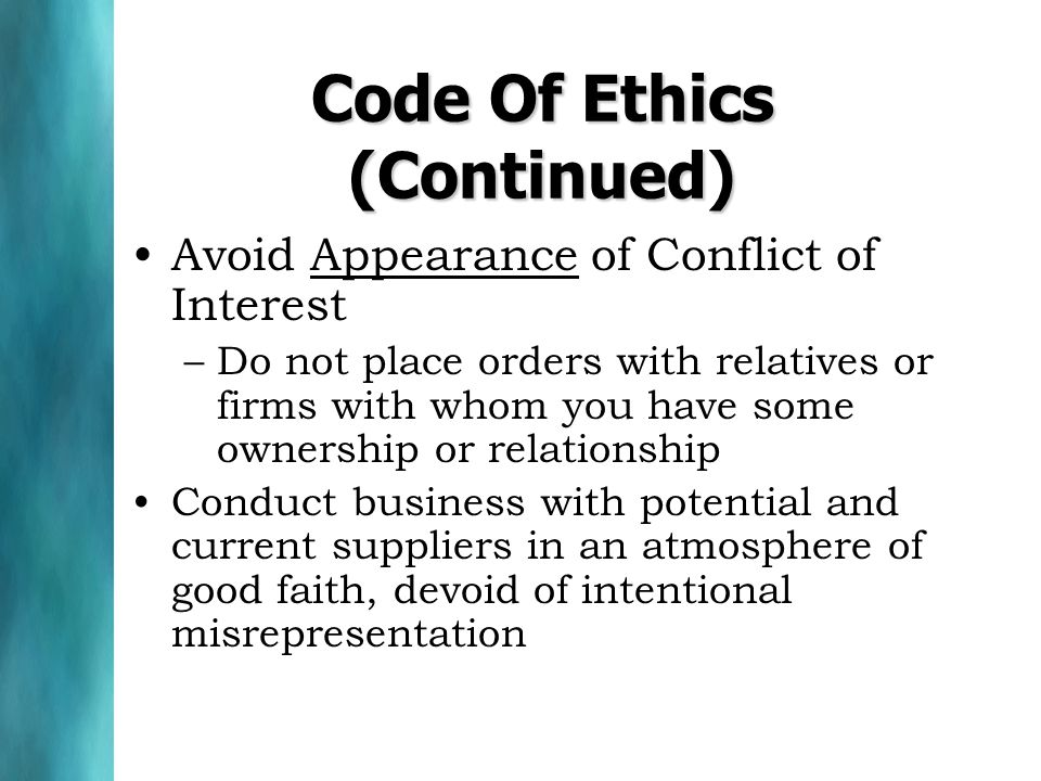 Code Of Ethics (Continued) Avoid Appearance of Conflict of Interest –Do not place orders with relatives or firms with whom you have some ownership or relationship Conduct business with potential and current suppliers in an atmosphere of good faith, devoid of intentional misrepresentation