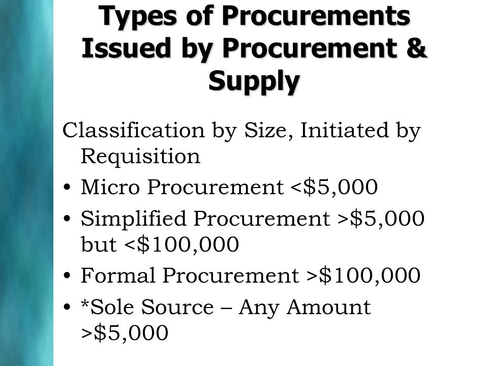 Types of Procurements Issued by Procurement & Supply Classification by Size, Initiated by Requisition Micro Procurement <$5,000 Simplified Procurement >$5,000 but <$100,000 Formal Procurement >$100,000 *Sole Source – Any Amount >$5,000