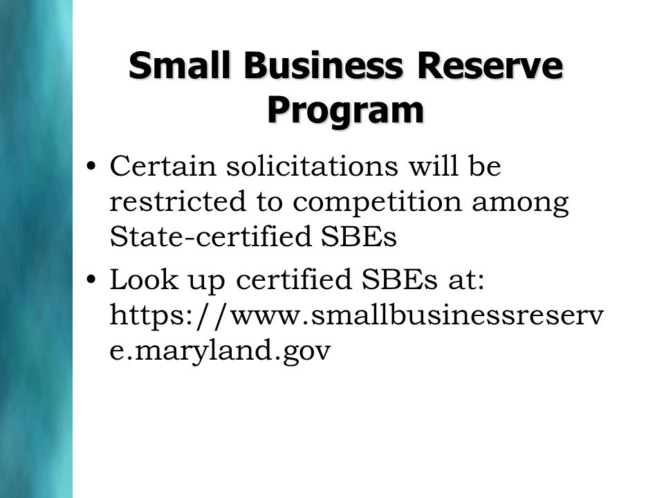 Small Business Reserve Program Certain solicitations will be restricted to competition among State-certified SBEs Look up certified SBEs at: https://www.smallbusinessreserv e.maryland.gov