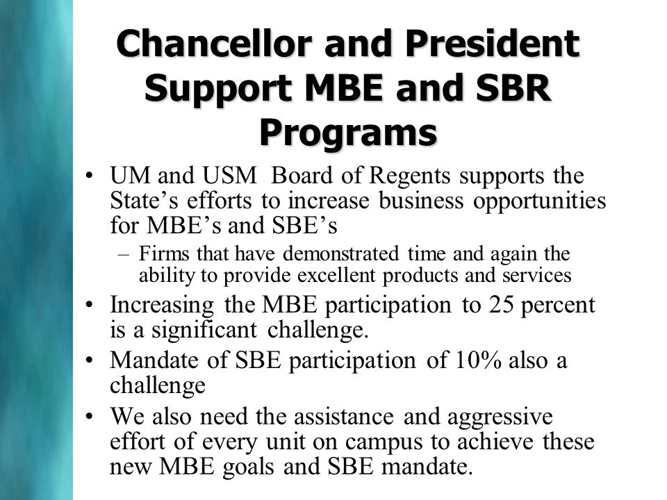 Chancellor and President Support MBE and SBR Programs UM and USM Board of Regents supports the State's efforts to increase business opportunities for MBE's and SBE's –Firms that have demonstrated time and again the ability to provide excellent products and services Increasing the MBE participation to 25 percent is a significant challenge.