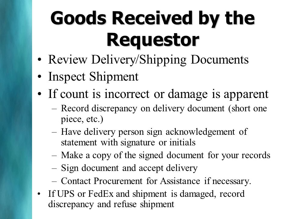 Goods Received by the Requestor Review Delivery/Shipping Documents Inspect Shipment If count is incorrect or damage is apparent –Record discrepancy on delivery document (short one piece, etc.) –Have delivery person sign acknowledgement of statement with signature or initials –Make a copy of the signed document for your records –Sign document and accept delivery –Contact Procurement for Assistance if necessary.