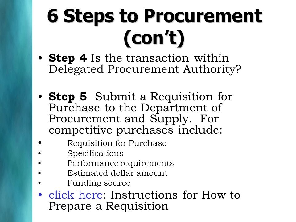 6 Steps to Procurement (con't) Step 4 Is the transaction within Delegated Procurement Authority.