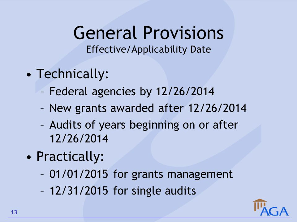 General Provisions Effective/Applicability Date Technically: –Federal agencies by 12/26/2014 –New grants awarded after 12/26/2014 –Audits of years beg