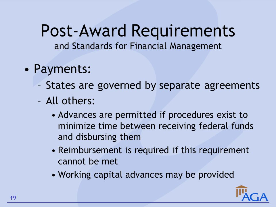 Post-Award Requirements and Standards for Financial Management Payments: –States are governed by separate agreements –All others: Advances are permitt