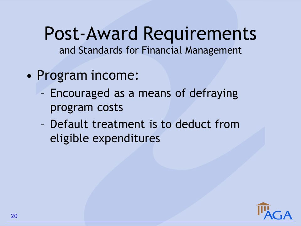 Post-Award Requirements and Standards for Financial Management Program income: –Encouraged as a means of defraying program costs –Default treatment is