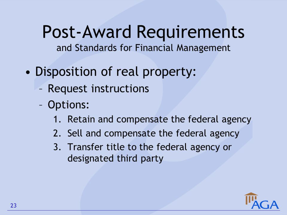 Post-Award Requirements and Standards for Financial Management Disposition of real property: –Request instructions –Options: 1.Retain and compensate t