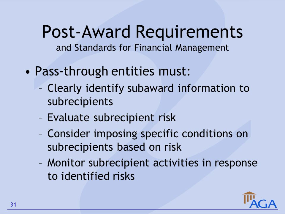 Post-Award Requirements and Standards for Financial Management Pass-through entities must: –Clearly identify subaward information to subrecipients –Ev