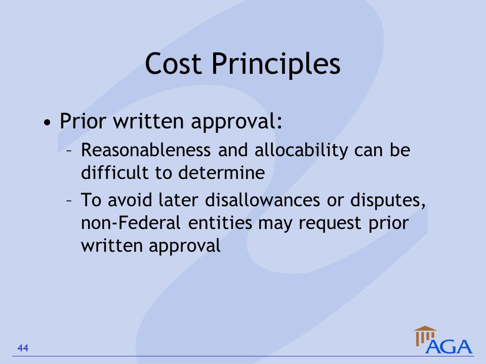 Cost Principles Prior written approval: –Reasonableness and allocability can be difficult to determine –To avoid later disallowances or disputes, non-
