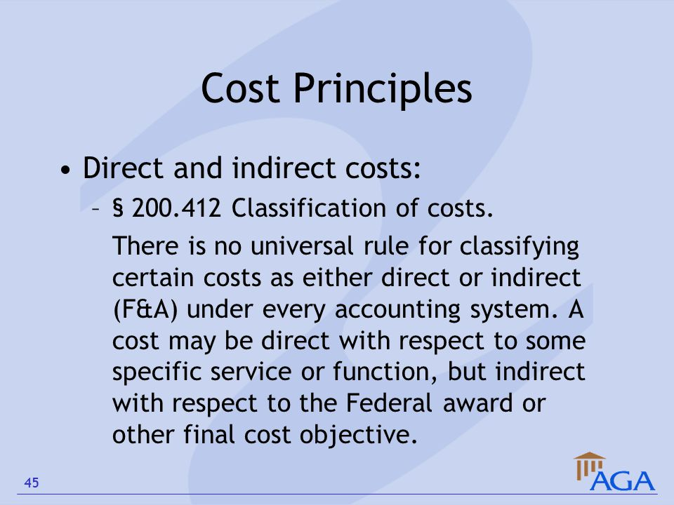 Cost Principles Direct and indirect costs: –§ 200.412 Classification of costs. There is no universal rule for classifying certain costs as either dire