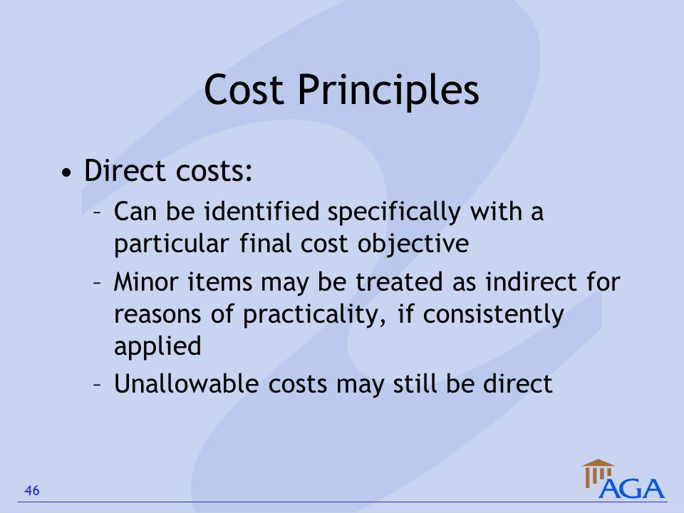 Cost Principles Direct costs: –Can be identified specifically with a particular final cost objective –Minor items may be treated as indirect for reaso