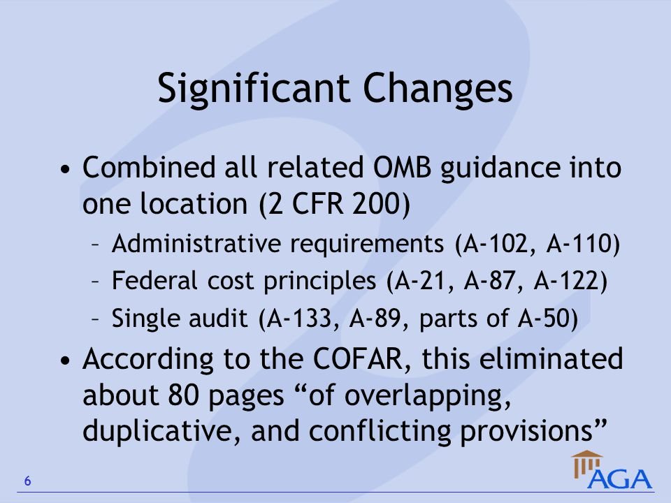 Significant Changes Combined all related OMB guidance into one location (2 CFR 200) –Administrative requirements (A-102, A-110) –Federal cost principl